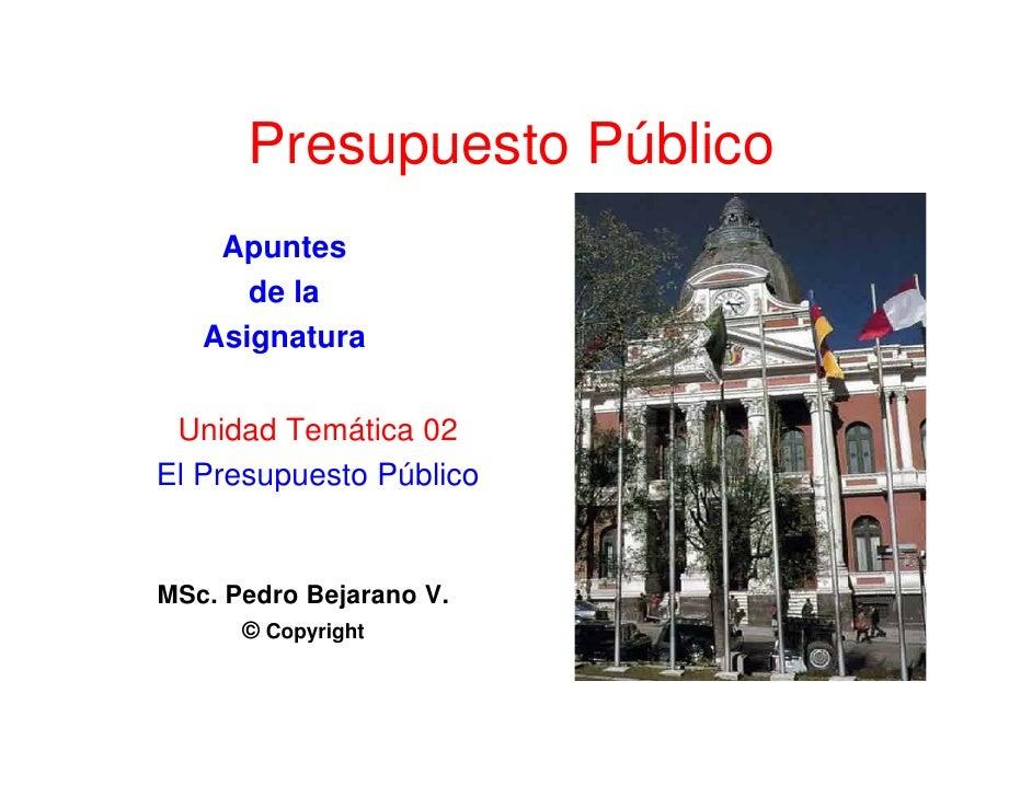 Presupuesto Público     Apuntes       de la    Asignatura     s g atu a   Unidad Temática 02 El Presupuesto Público   MSc....