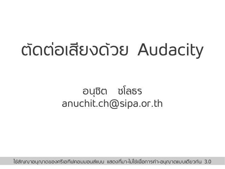 ตัดต่อเสียงด้วย Audacity                        อนุชิต ชโลธร                    anuchit.ch@sipa.or.th                     ...