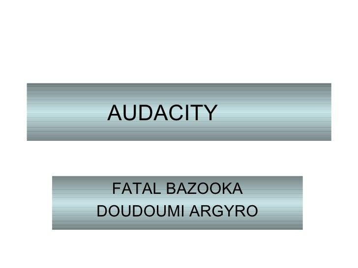 AUDACITY FATAL BAZOOKA DOUDOUMI ARGYRO