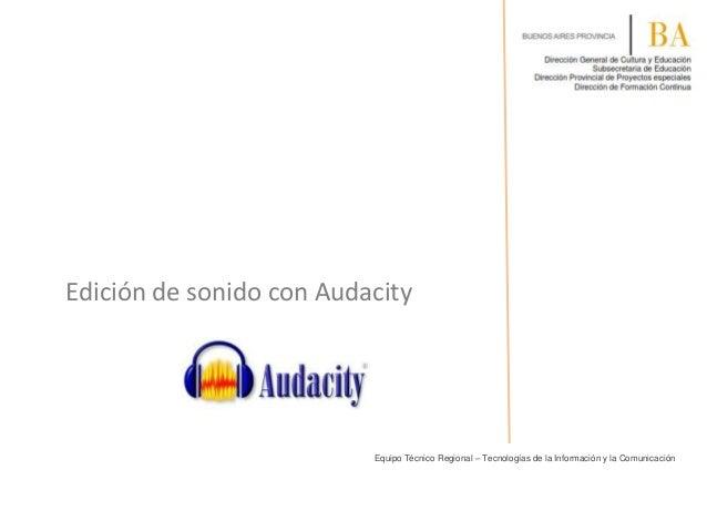 Edición de sonido con Audacity  Equipo Técnico Regional – Tecnologías de la Información y la Comunicación