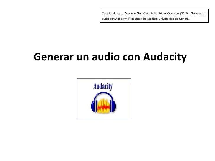Castillo Navarro Adolfo y González Bello Edgar Oswaldo (2010). Generar un audio con Audacity[Presentación].México: Univers...