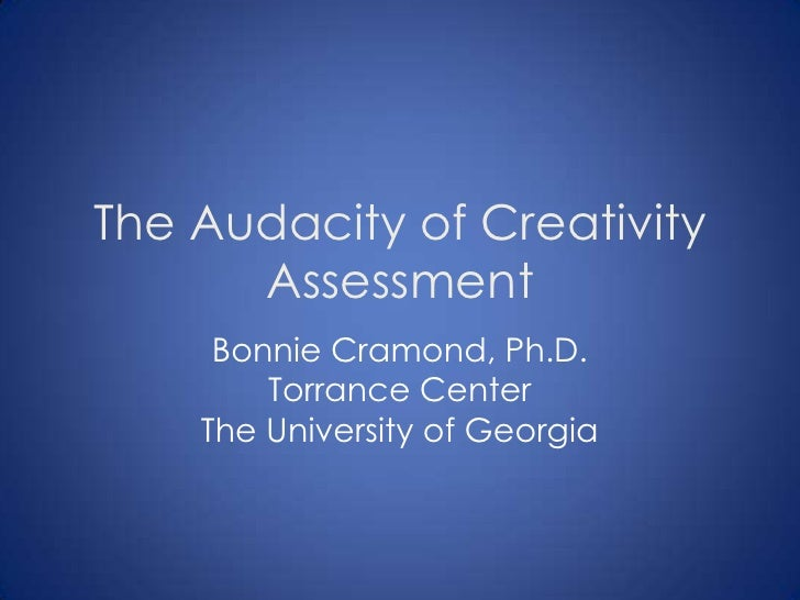 The Audacity of Creativity      Assessment     Bonnie Cramond, Ph.D.        Torrance Center    The University of Georgia