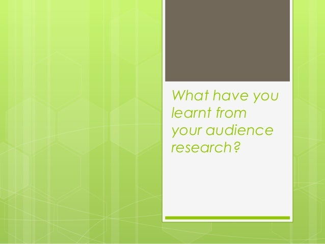 What have you learnt from your audience research?