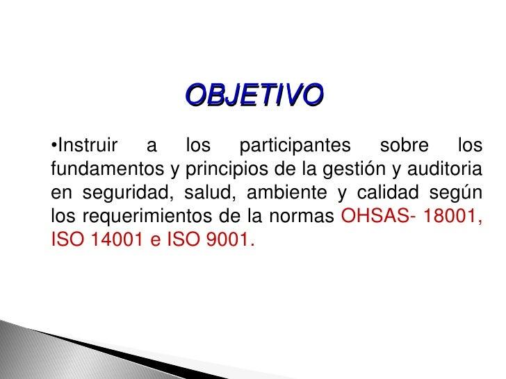 OBJETIVO•Instruir a los participantes sobre losfundamentos y principios de la gestión y auditoriaen seguridad, salud, ambi...
