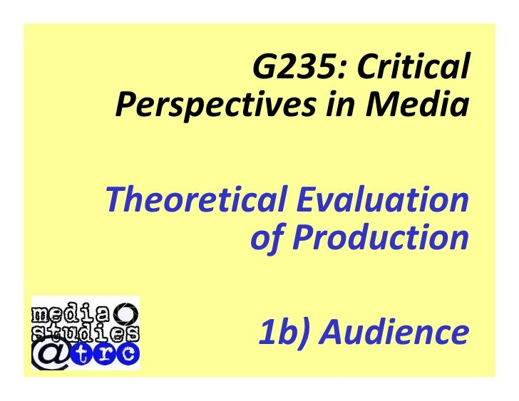 G235: Critical Perspectives in Media  Theoretical Evaluation          of Production           1b) Audience
