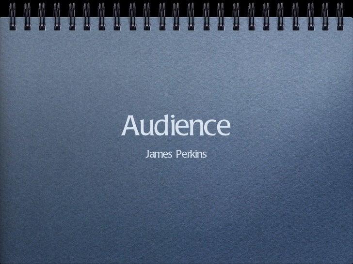 Audience <ul><li>James Perkins </li></ul>