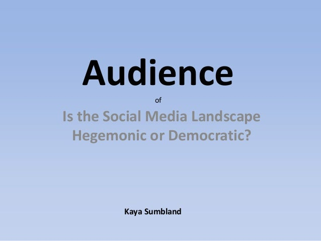 Audience     ofIs the Social Media Landscape  Hegemonic or Democratic?         Kaya Sumbland