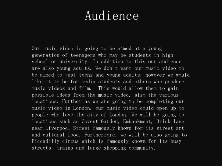 AudienceOur music video is going to be aimed at a younggeneration of teenagers who may be students in highschool or univer...