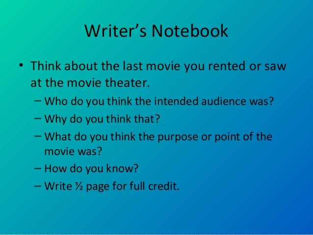 Writer's Notebook • Think about the last movie you rented or saw at the movie theater. – Who do you think the intended aud...
