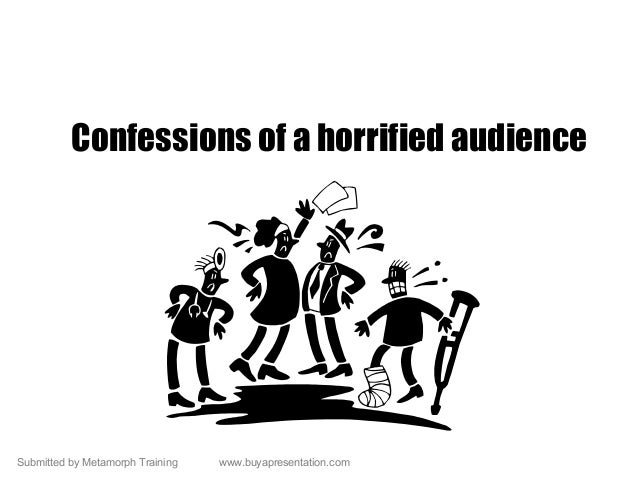 Submitted by Metamorph Training www.buyapresentation.com Confessions of a horrified audience