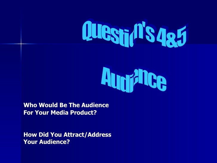 Question's 4&5 Audience  Who Would Be The Audience For Your Media Product? How Did You Attract/Address Your Audience?
