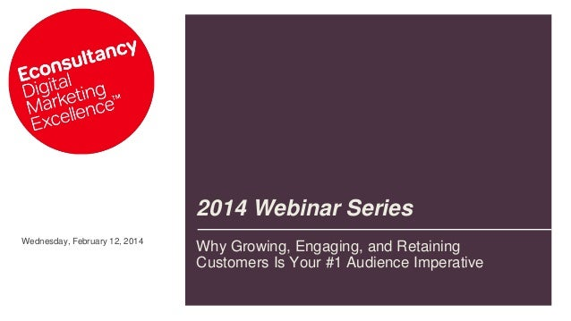 2014 Webinar Series Wednesday, February 12, 2014  Why Growing, Engaging, and Retaining Customers Is Your #1 Audience Imper...