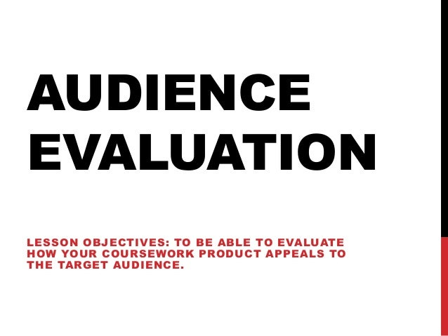 AUDIENCEEVALUATIONLESSON OBJECTIVES: TO BE ABLE TO EVALUATEHOW YOUR COURSEWORK PRODUCT APPEALS TOTHE TARGET AUDIENCE.