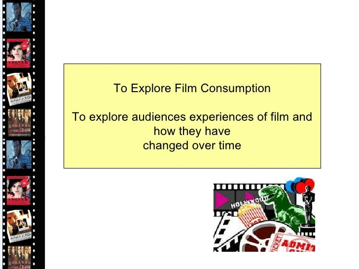 To Explore Film Consumption To explore audiences experiences of film and how they have  changed over time