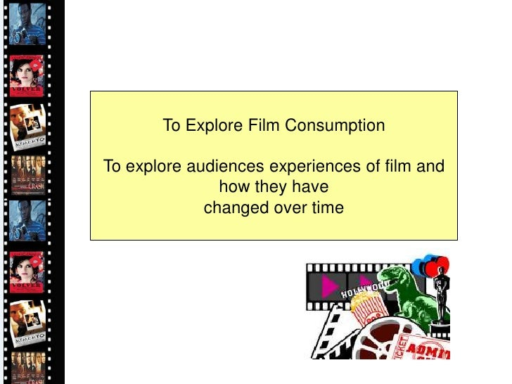 To Explore Film Consumption  To explore audiences experiences of film and                how they have              change...