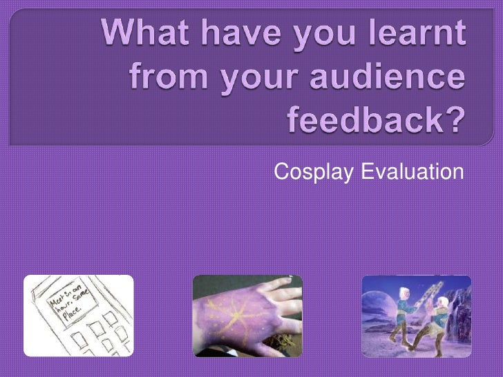 What have you learnt from your audience feedback?<br />Cosplay Evaluation<br />