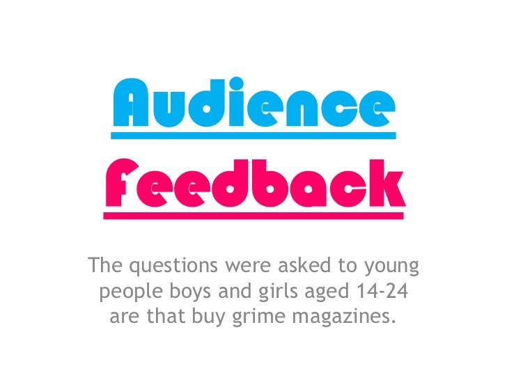 AudienceFeedback<br />The questions were asked to young people boys and girls aged 14-24 are that buy grime magazines.<br />