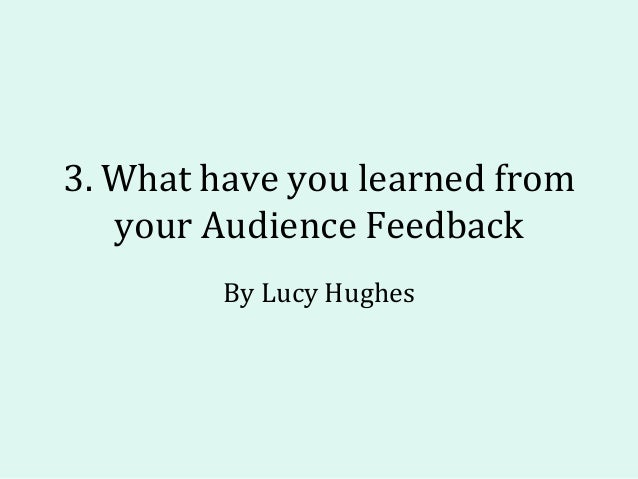 3. What have you learned from your Audience Feedback By Lucy Hughes