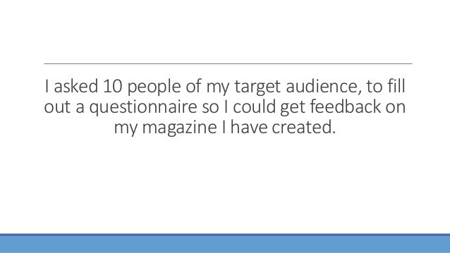 I asked 10 people of my target audience, to fill out a questionnaire so I could get feedback on my magazine I have created.