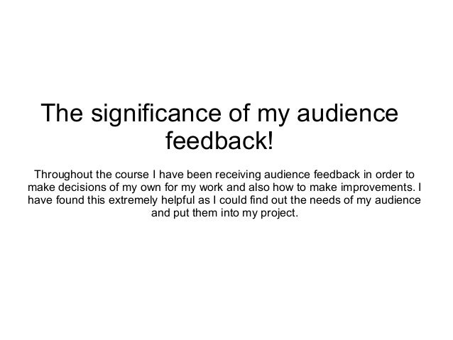 The significance of my audience              feedback! Throughout the course I have been receiving audience feedback in or...