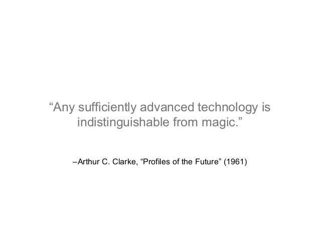 """–Arthur C. Clarke, """"Profiles of the Future"""" (1961) """"Any sufficiently advanced technology is indistinguishable from magic."""""""