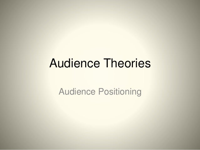 Audience Theories Audience Positioning