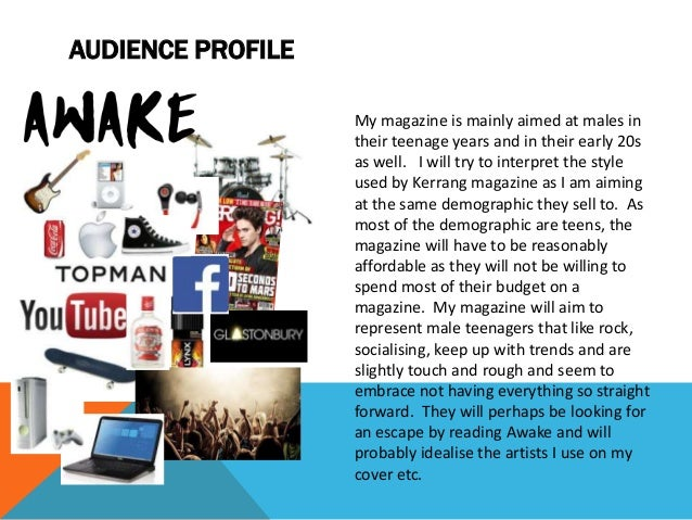 AUDIENCE PROFILE My magazine is mainly aimed at males in their teenage years and in their early 20s as well. I will try to...