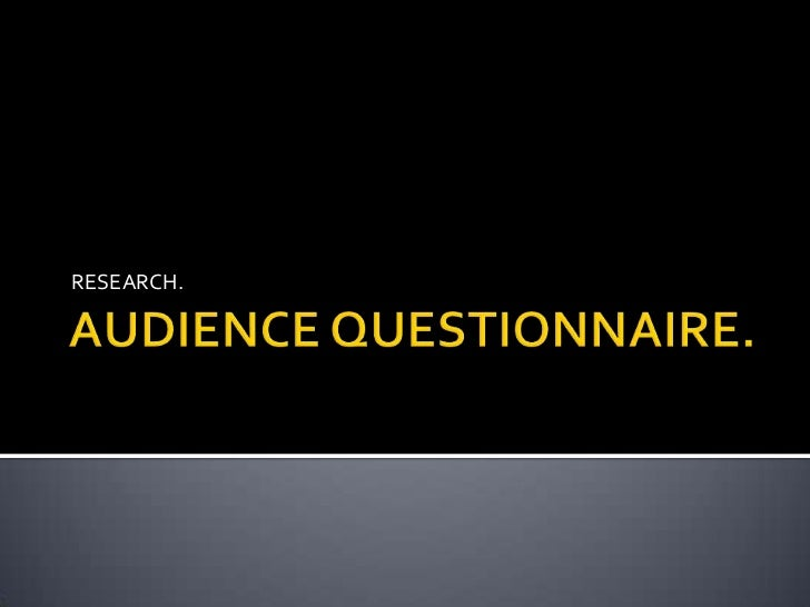 AUDIENCE QUESTIONNAIRE.<br />RESEARCH.<br />