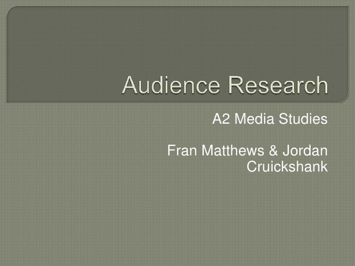 Audience Research<br />A2 Media Studies<br />Fran Matthews & Jordan Cruickshank<br />