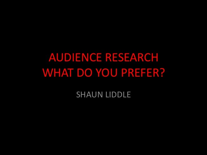 AUDIENCE RESEARCHWHAT DO YOU PREFER?     SHAUN LIDDLE