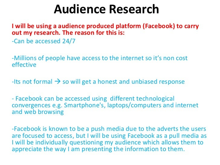 Audience ResearchI will be using a audience produced platform (Facebook) to carryout my research. The reason for this is:-...