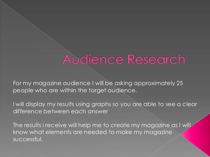 For my magazine audience I will be asking approximately 25people who are within the target audience.I will display my resu...