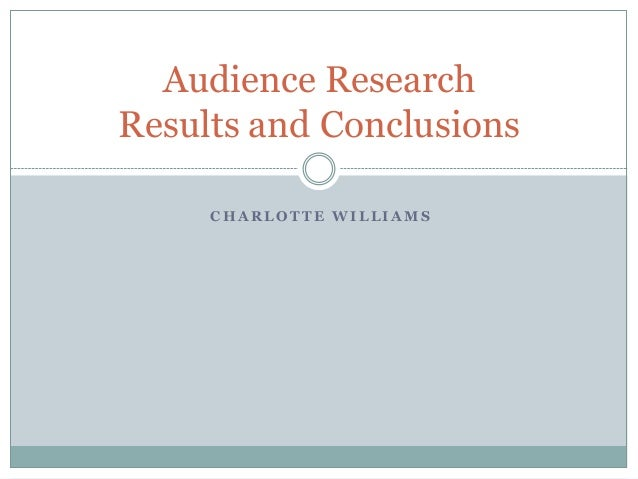 Audience Research Results and Conclusions CHARLOTTE WILLIAMS