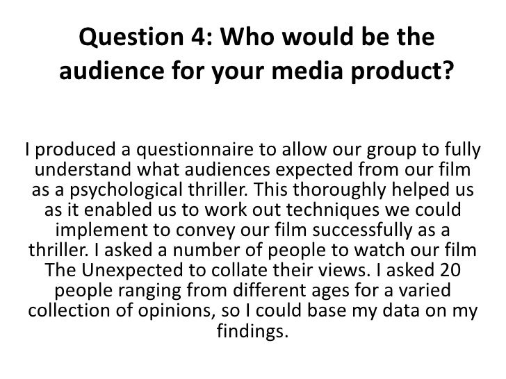 Question 4: Who would be the    audience for your media product?I produced a questionnaire to allow our group to fully  un...