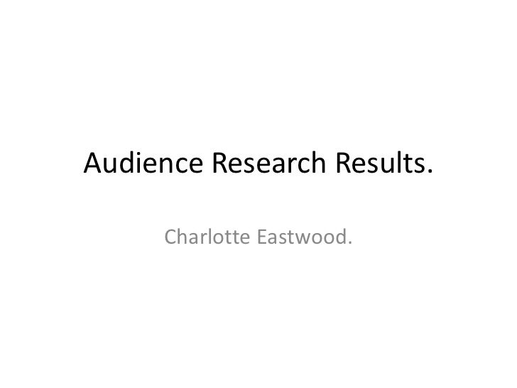 Audience Research Results.     Charlotte Eastwood.