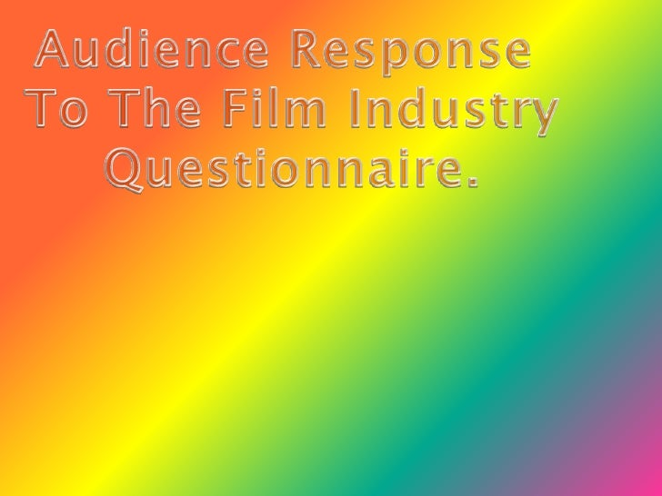 Audience Response <br />To The Film Industry<br />Questionnaire.<br />