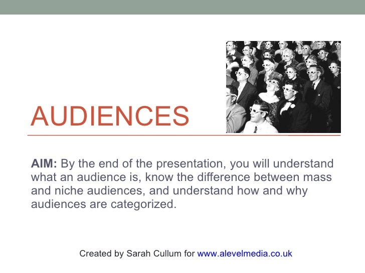 AUDIENCES AIM:  By the end of the presentation, you will understand what an audience is, know the difference between mass ...