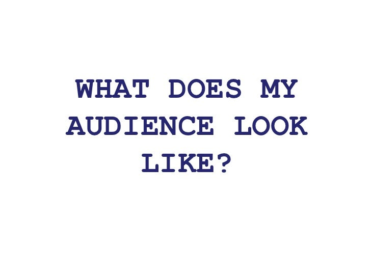 WHAT DOES MY AUDIENCE LOOK LIKE?