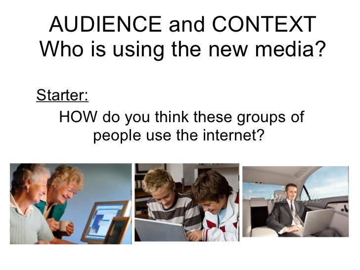 AUDIENCE and CONTEXT Who is using the new media? Starter:   HOW do you think these groups of people use the internet?