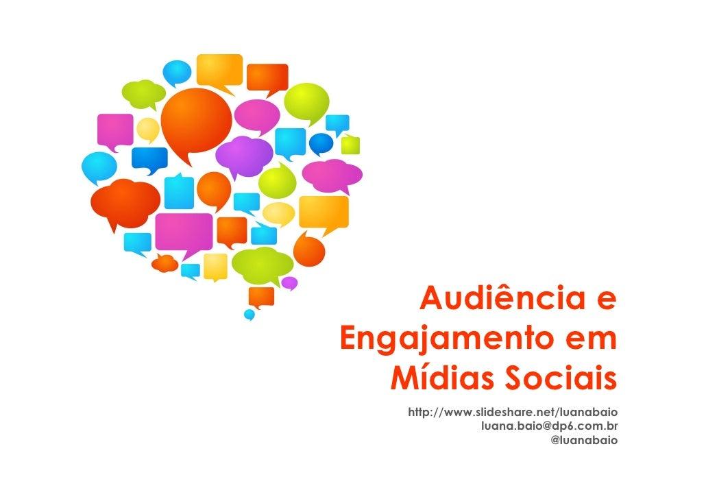 Audiência eEngajamento em   Mídias Sociais    http://www.slideshare.net/luanabaio                luana.baio@dp6.com.br    ...