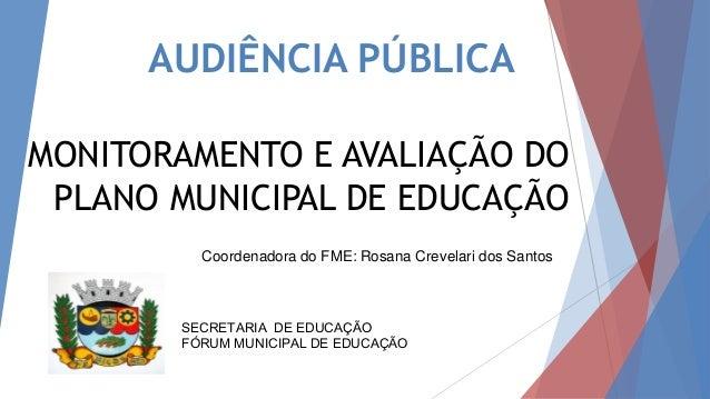AUDIÊNCIA PÚBLICA MONITORAMENTO E AVALIAÇÃO DO PLANO MUNICIPAL DE EDUCAÇÃO SECRETARIA DE EDUCAÇÃO FÓRUM MUNICIPAL DE EDUCA...