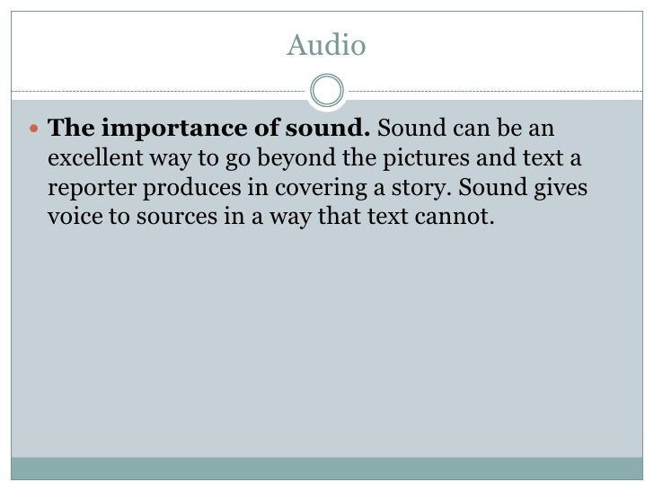 Audio   The importance of sound. Sound can be an  excellent way to go beyond the pictures and text a  reporter produces i...
