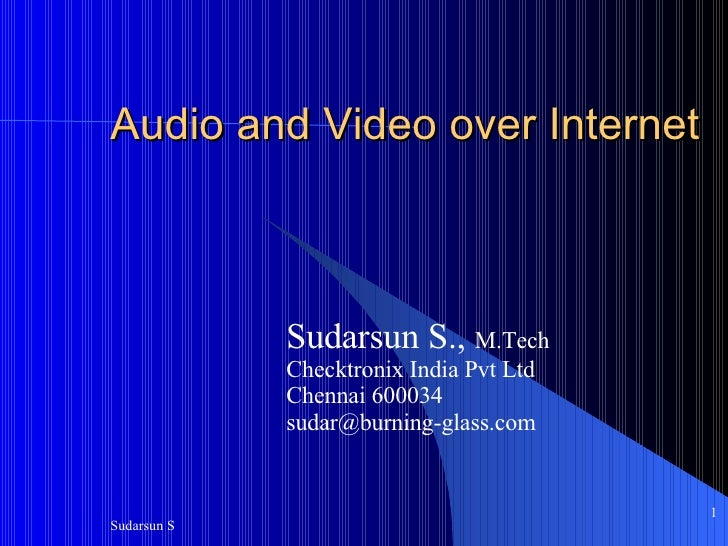 Audio and Video over Internet Sudarsun S.,  M.Tech Checktronix India Pvt Ltd Chennai 600034 [email_address]