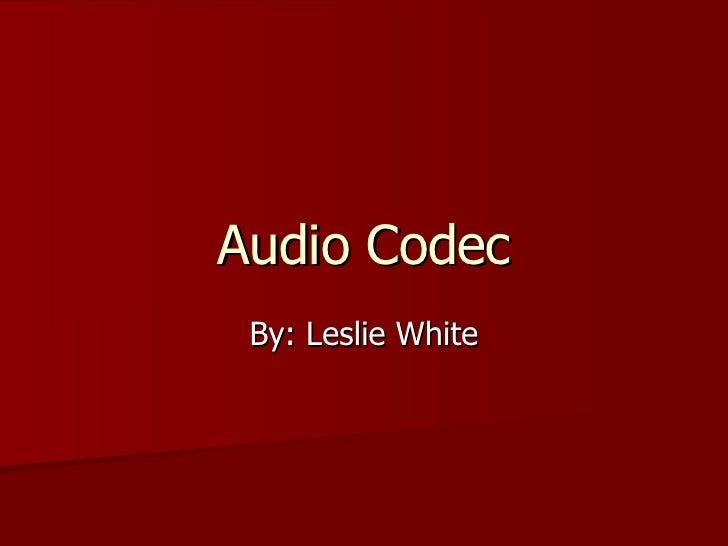 Audio Codec By: Leslie White