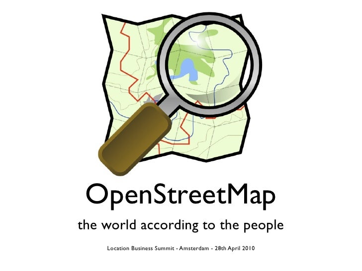 OpenStreetMap the world according to the people     Location Business Summit - Amsterdam - 28th April 2010