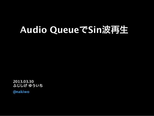 Audio QueueでSin波再生 2013.03.30 ふじしげ ゆういち @nakiwo