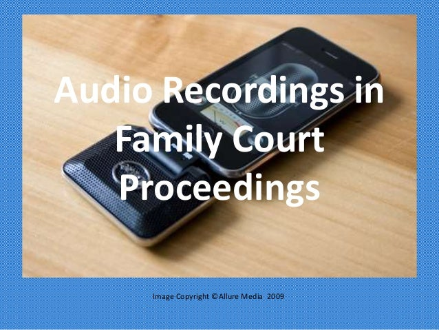 Audio Recordings in Family Court Proceedings Image Copyright ©Allure Media 2009