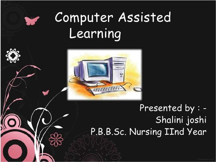 Computer Assisted  Learning                 Presented by : -                     Shalini joshi     P.B.B.Sc. Nursing IInd ...