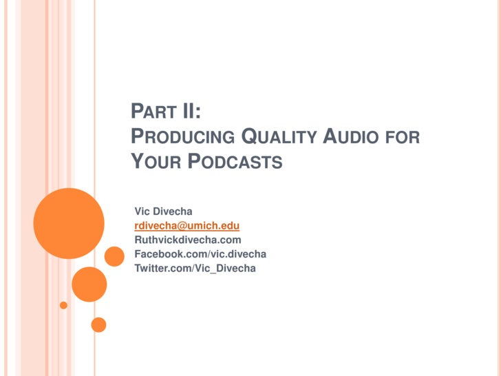 Part II:Producing Quality Audio for Your Podcasts<br />Vic Divecha<br />rdivecha@umich.edu<br />Ruthvickdivecha.com<br />F...