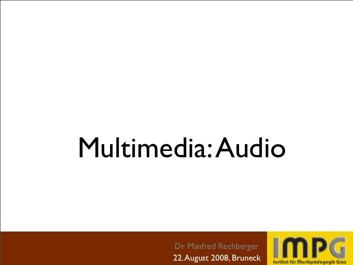 Multimedia: Audio          Dr Manfred Rechberger        22. August 2008, Bruneck